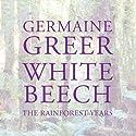 White Beech: The Rainforest Years (       UNABRIDGED) by Germaine Greer Narrated by Saskia Maarleveld