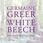 White Beech: The Rainforest Years (       UNABRIDGED) by Germaine Greer Narrated by Saskia Maarleveld