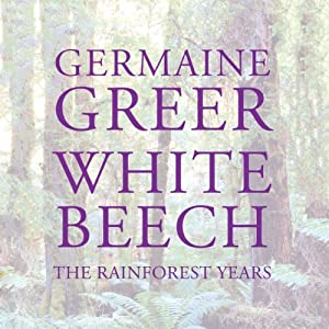 White Beech: The Rainforest Years | [Germaine Greer]