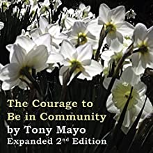The Courage to Be in Community, 2nd Edition: A Call for Compassion, Vulnerability, and Authenticity Audiobook by Tony Mayo Narrated by Tony Mayo
