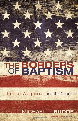 The Borders of Baptism: Identities, Allegiances, and the Church (Theopolitical Visions)