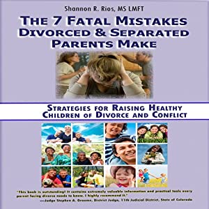 The 7 Fatal Mistakes Divorced and Separated Parents Make: Strategies for Raising Healthy Children of Divorce and Conflict | [Shannon R. Rios]