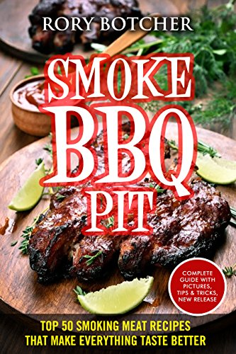 Smoke BBQ Pit: Top 50 Smoking Meat Recipes That Make Everything Taste Better (Rory's Meat Kitchen) by Rory Botcher