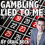 Gambling Lied to Me: A Cure for Compulsive Gambling Addiction