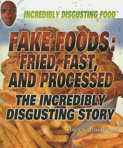 Fake Foods: Fried, Fast, And Processed: The Incredibly Disgusting Story (Incredibly Disgusting Food)