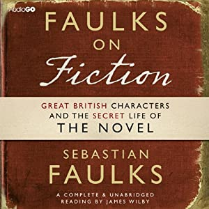 Faulks on Fiction: The Secret Life of the Novel | [Sebastian Faulks]