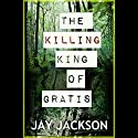 The Killing King of Gratis (       UNABRIDGED) by Jay Jackson Narrated by Jonathan Hall
