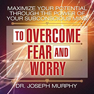 Maximize Your Potential Through the Power of Your Subconscious Mind to Overcome Fear and Worry | [Dr. Joseph Murphy]