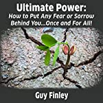 Ultimate Power: How to Put Any Fear or Sorrow Behind You...Once and for All! | Guy Finley