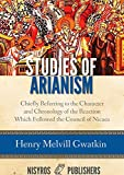 Studies of Arianism: Chiefly Referring to the Character and Chronology of the Reaction Which Followed the Council of Nicaea
