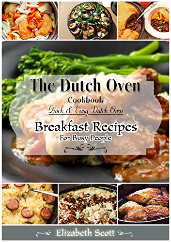 The Summer DutchOven Cookbook: Amazing Dutch Oven Breakfast Recipes to Save You Time & Money by Elizabeth Scott