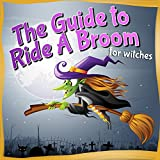Childrens Book : The Guide to Ride A Broom - for witches (Halloween Books for Kids) Great Book (Children Picture Book) Ages 6 - 12 (Halloween Books for kids and Children)