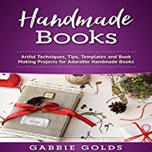 Handmade Books: Artful Techniques, Tips, Templates and Book Making Projects for Adorable Handmade Books Audiobook by Gabbie Golds Narrated by Bo Morgan