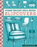 Home Decor Idea Book: Slipcovers: Upholstery, Slipcovers, and Seat Cushions
