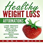 Healthy Weight Loss Affirmations: Lose Weight Fast, Get Fit and Love Your Body with Affirmations and Meditation | Emma White