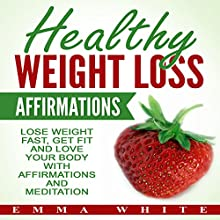 Healthy Weight Loss Affirmations: Lose Weight Fast, Get Fit and Love Your Body with Affirmations and Meditation Speech by Emma White Narrated by Emmy Tayler