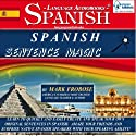 Spanish Sentence Magic: Learn to Create Your Own Original Sentences in Spanish with Amazing Speed - 5 Hours of Audio (English and Spanish Edition) (       UNABRIDGED) by Mark Frobose Narrated by Mark Frobose
