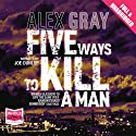 Five Ways to Kill a Man (       UNABRIDGED) by Alex Gray Narrated by Joe Dunlop