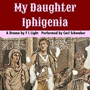 My Daughter Iphigenia: A Sacrificial Drama in One Act | [F. L. Light]