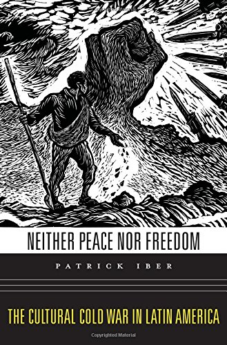 Neither Peace nor Freedom: The Cultural Cold War in Latin America
