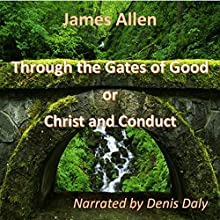 Through the Gates of Good: On Christ and Conduct (       UNABRIDGED) by James Allen Narrated by Denis Daly