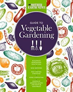 Book Cover: The Mother Earth News Guide to Vegetable Gardening: Building and Maintaining Healthy Soil * Wise Watering * Pest Control Strategies * Home Composting * Dozens of Growing Guides for Fruits and Vegetables