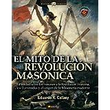 El mito de la revolución masónica: La verdad sobre los Masones y la Revolución Francesa, los Iluminados y el origen...
