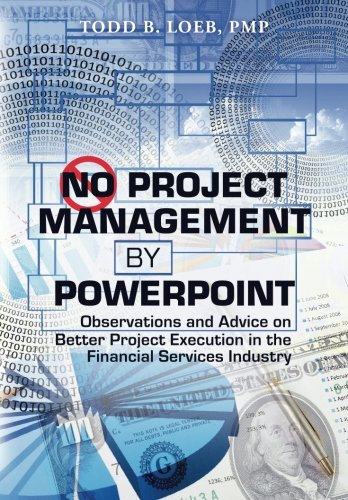 No Project Management by PowerPoint: Observations and Advice on Better Project Execution in the Financial Services Indus
