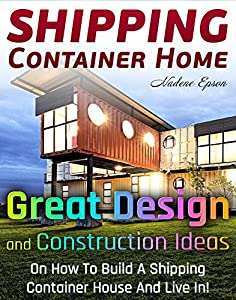 Shipping Container Home. Great Design and Construction Ideas On How To Build A Shipping Container House And Live In!: (tiny house living, shipping container, ... construction, shipping container designs)