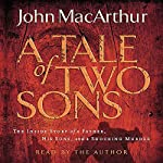 The Tale of Two Sons: The Inside Story of a Father, His Sons, and a Shocking Murder | John MacArthur