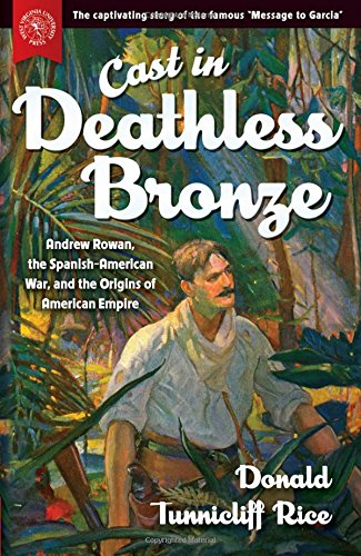 Cast in Deathless Bronze: Andrew Rowan, the Spanish-American War, and the Origins of American Empire (Rowan And Rice compare prices)