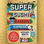 Super Sushi Ramen Express: One Family's Journey Through the Belly of Japan | Michael Booth