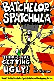 Batchelor Spatchula: Things Are Getting Ugly! (The Batchelor Spatchula Detective Agency Book 2)