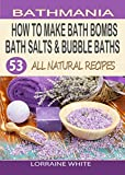 How To Make Bath Bombs, Bath Salts & Bubble Baths: 53 All Natural & Organic Recipes