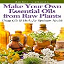 Make Your Own Essential Oils from Raw Plants: Using Oils & Herbs for Optimum Health (       UNABRIDGED) by Amber Richards Narrated by Karen Roman