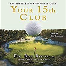 Your 15th Club: The Inner Secret to Great Golf Audiobook by Bob Rotella, Bob Cullen Narrated by Bob Rotella