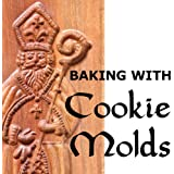 Baking with Cookie Molds: Secrets and Recipes for Making Amazing Handcrafted Cookies for Your Christmas, Holiday, Wedding, Party, Swap, Exchange, or Everyday Treat (Cookie Decorating)