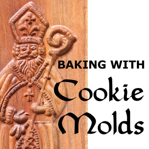 Baking with Cookie Molds: Secrets and Recipes for Making Amazing Handcrafted Cookies for Your Christmas, Holiday, Wedding, Tea, Party, Swap, Exchange, or Everyday Treat by Anne L Watson