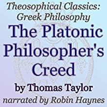 The Platonic Philosopher's Creed: Theosophical Classics: Greek Philosophy (       UNABRIDGED) by Thomas Taylor Narrated by Robin Haynes
