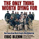 The Only Thing Worth Dying For: How Eleven Green Berets Forged a New Afghanistan Audiobook by Eric Blehm Narrated by P.J. Ochlan