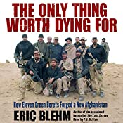 The Only Thing Worth Dying For: How Eleven Green Berets Forged a New Afghanistan | [Eric Blehm]
