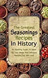 The Greatest Seasonings Recipes In History: An Amazing Guide To Spice Up Your Meals And Delicious Recipes You Will Love