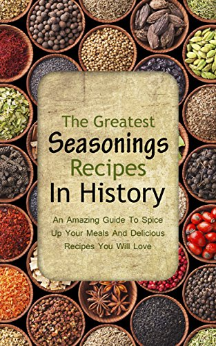 The Greatest Seasonings Recipes In History: An Amazing Guide To Spice Up Your Meals And Delicious Recipes You Will Love by Brittany Davis