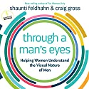 Through a Man's Eyes: Helping Women Understand the Visual Nature of Men Audiobook by Shaunti Feldhahn, Craig Gross Narrated by Shaunti Feldhahn