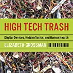 High Tech Trash: Digital Devices, Hidden Toxics, and Human Health | Elizabeth Grossman