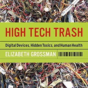 High Tech Trash: Digital Devices, Hidden Toxics, and Human Health | [Elizabeth Grossman]