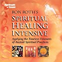 Spiritual Healing Intensive: Applying the Timeless Treasures of Ancient Spiritual Practices  by Ron Roth Narrated by Ron Roth
