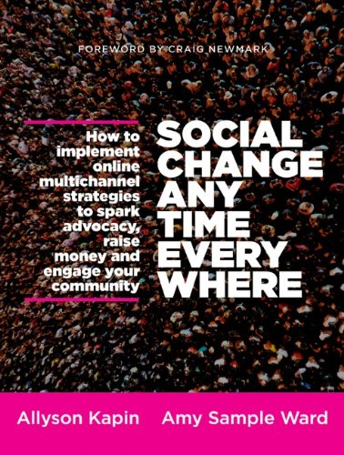 Social Change Anytime Everywhere: How to Implement Online Multichannel Strategies to Spark Advocacy, Raise Money, and Engage Your Community