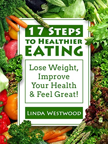 17 Steps To Healthier Eating: Lose Weight, Improve Your Health, & Feel Great! by Linda Westwood
