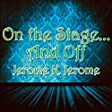 On the Stage... And Off: The Brief Career of a Would-Be Actor Audiobook by Jerome K Jerome Narrated by Philip Bird